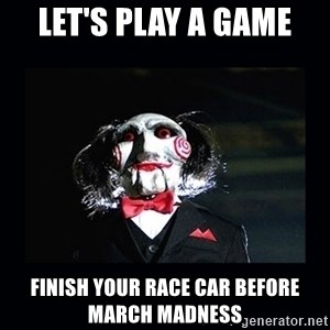 saw jigsaw meme - Let's play a game finish your race car before march madness