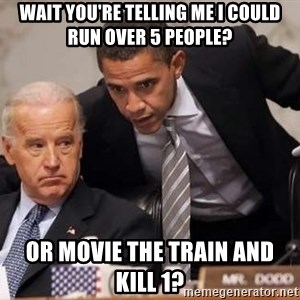 Obama Biden Concerned - Wait you're telling me I could run over 5 people? Or movie the train and kill 1?
