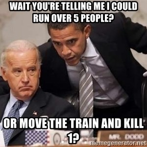 Obama Biden Concerned - wait you're telling me I could run over 5 people? or move the train and kill 1?