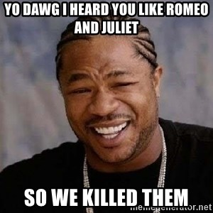 Yo Dawg - Yo Dawg i heard you like Romeo and juliet So we killed them