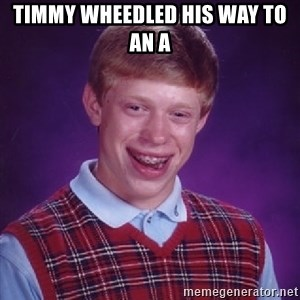 Bad Luck Brian - timmy wheedled his way to an A