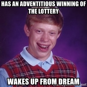 Bad Luck Brian - Has an adventitious winning of the lottery  Wakes up from dream
