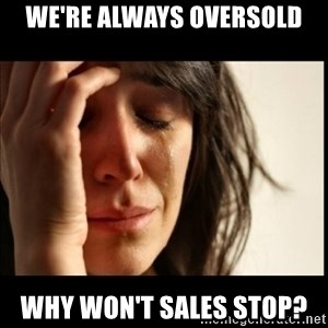 First World Problems - We're always oversold why won't sales stop?