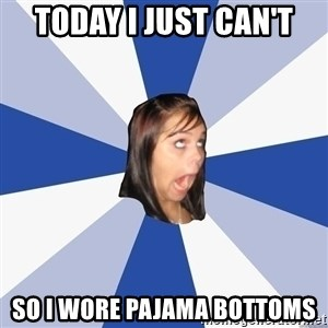 Annoying Facebook Girl - today i just can't so i wore pajama bottoms