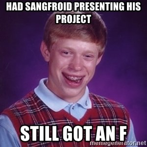 Bad Luck Brian - Had sangfroid presenting his project  Still got an f