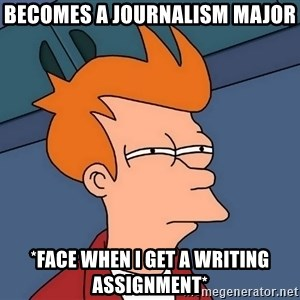 Futurama Fry - Becomes a journalism major *face when I get a writing assignment*