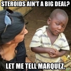 Skeptical african kid  - Steroids ain't a big deal? Let me tell Marquez.