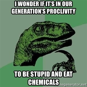 Philosoraptor - I wonder if it's in our generation's proclivity  To be stupid and eat chemicals