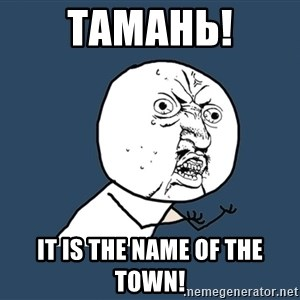 Y U No - Тамань! It is the name of the town!