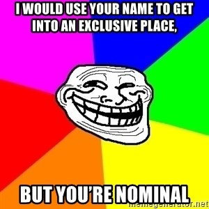 Trollface - I would use your name to get into an exclusive place, But you're nominal