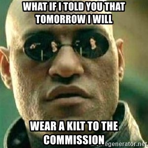 What If I Told You - What if I told you that tomorrow I will Wear a kilt to the Commission