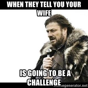 Winter is Coming - when they tell you your wife   is going to be a challenge