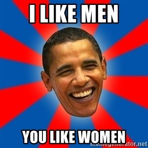 Obama - I like men you like women
