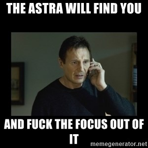 I will find you and kill you - The astra will find you and fuck the focus out of it