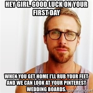 Ryan Gosling Hey  - Hey girl. Good luck on your first day When you get home I'll rub your feet and we can look at your Pinterest wedding boards.
