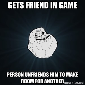 Forever Alone - Gets friend in game person unfriends him to make room for another