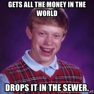Bad Luck Brian - Gets all the money in the world Drops it in the sewer.