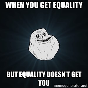 Forever Alone - When you get equality  But equality doesn't get you