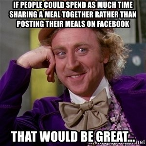 Willy Wonka - If People Could Spend as Much Time Sharing a Meal Together Rather Than Posting their Meals on Facebook That Would be Great...