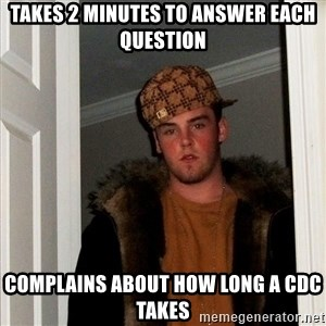 Scumbag Steve - Takes 2 minutes to answer each question Complains about how long a CDC takes