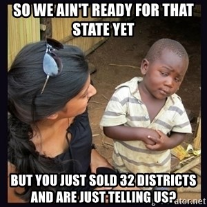 Skeptical third-world kid - so we ain't ready for that state yet but you just sold 32 districts and are just telling us?