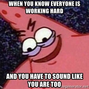 Evil patrick125 - when you know everyone is working hard and you have to sound like you are too
