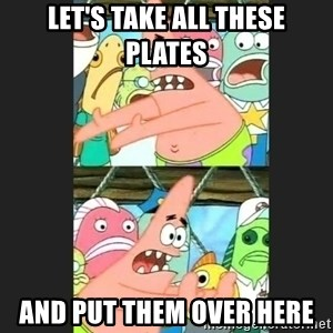 Pushing Patrick - Let's take all these plates and put them over here