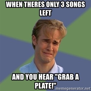 "Sad Face Guy - When theres only 3 songs left and you hear ""grab a plate!"""