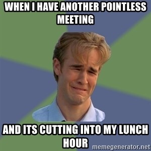 Sad Face Guy - WHEN I HAVE ANOTHER POINTLESS MEETING AND ITS CUTTING INTO MY LUNCH HOUR