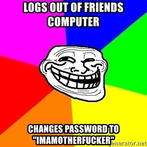 "Trollface - logs out of friends computer  changes password to ""imamotherfucker"""