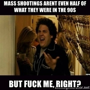 fuck me right jonah hill - Mass shootings arent even half of what they were in the 90s But fuck me, right?