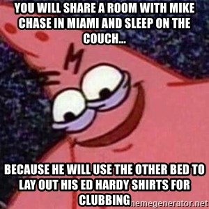 Evil patrick125 - You will share a room with Mike Chase in Miami and sleep on the couch... because he will use the other bed to lay out his Ed Hardy shirts for clubbing