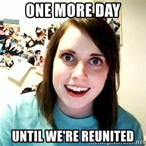 overly attached girl - one more day until we're reunited