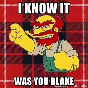 Angry Scotsman - I know it was you blake