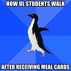 Socially Awkward Penguin - How UL students walk After receiving meal cards