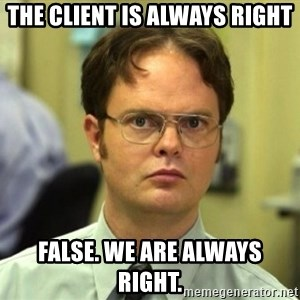 False Dwight - The client is always right False. We are always right.