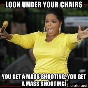 Overly-Excited Oprah!!!  - Look under your chairs You get a mass shooting, you get a mass shooting!