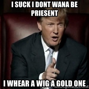 Donald Trump - i suck i dont wana be priesent i whear a wig a gold one
