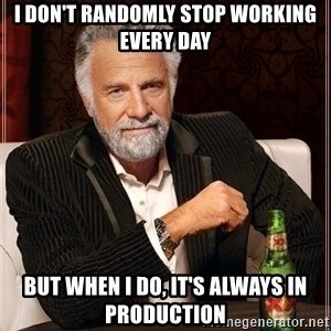Dos Equis Guy gives advice - I don't randomly stop working every day But when I do, it's always in production