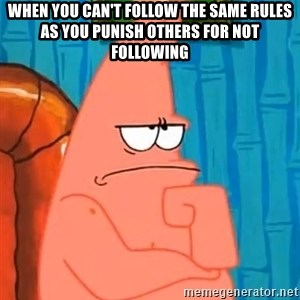 Patrick Wtf? - when you can't follow the same rules as you punish others for not following
