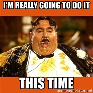 Fat Guy - i'M REALLY GOING TO DO IT THIS TIME