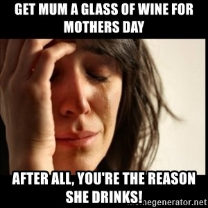 First World Problems - Get mum a glass of wine for mothers day after all, you're the reason she drinks!
