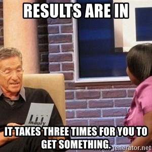 Maury Lie Detector - results are in it takes three times for you to get something.