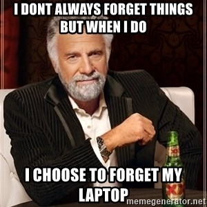 The Most Interesting Man In The World - I dont always forget things but when i do I choose to forget my laptop