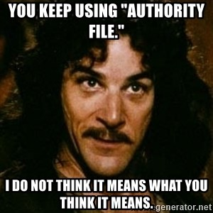 "You keep using that word, I don't think it means what you think it means - You keep using ""authority file."" I do not think it means what you think it means."