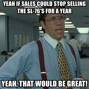 Yeah that'd be great... - Yeah If Sales could stop selling the SL-76's for a year Yeah, that would be great!