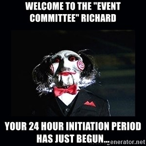 """saw jigsaw meme - Welcome to the """"event committee"""" richard your 24 hour initiation period has just begun..."""
