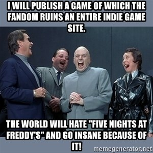 """Dr. Evil and His Minions - I will publish a game of which the fandom ruins an entire indie game site. The world will hate """"Five Nights At Freddy's"""" and go insane because of it!"""