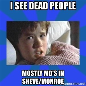i see dead people - I see dead people Mostly MD's in Sheve/Monroe