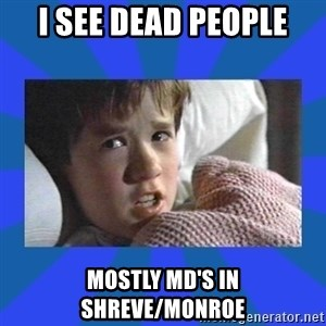 i see dead people - I see dead people Mostly Md's in Shreve/Monroe